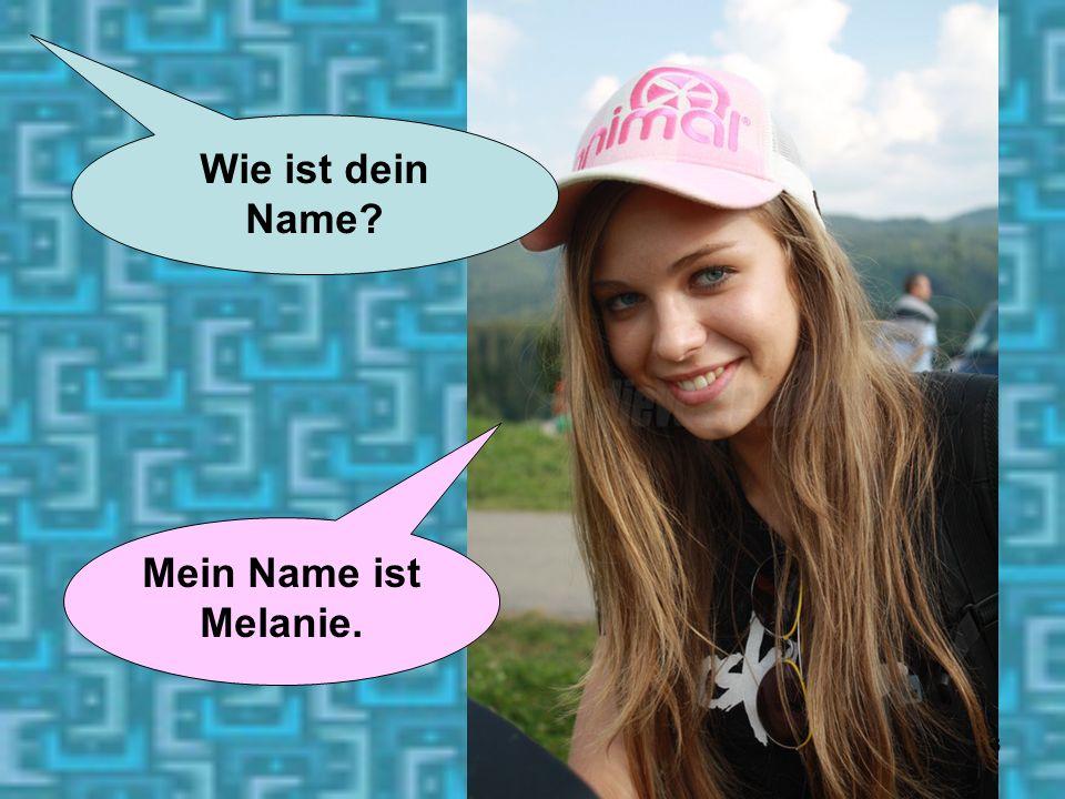 Wie ist dein Name Mein Name ist Melanie.