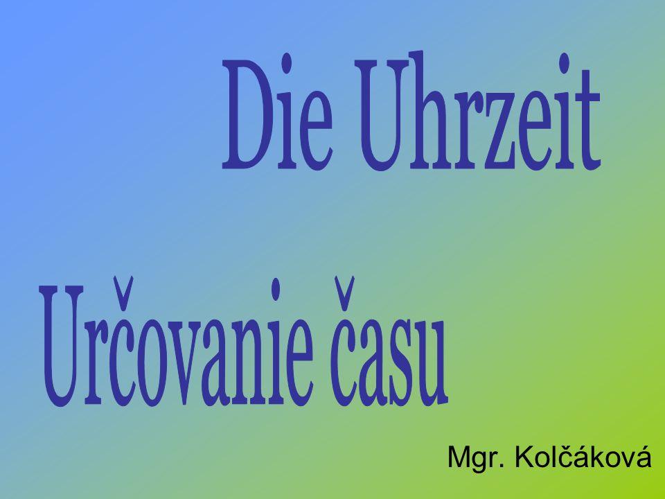 Die Uhrzeit Určovanie času Mgr. Kolčáková