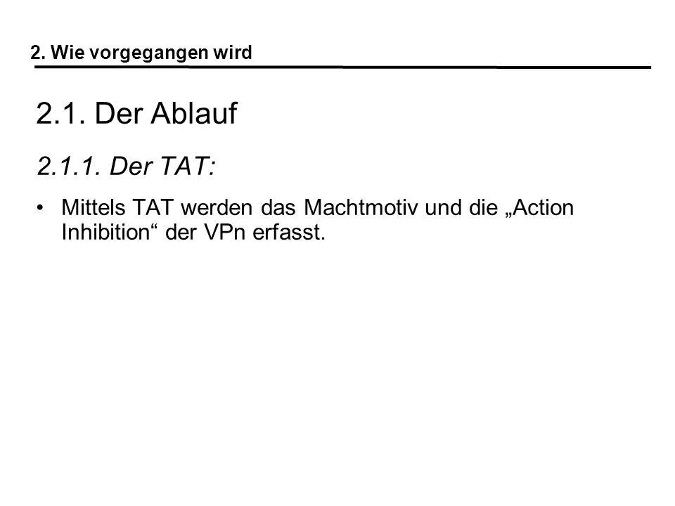 """2. Wie vorgegangen wird 2.1. Der Ablauf. 2.1.1. Der TAT: Mittels TAT werden das Machtmotiv und die """"Action Inhibition der VPn erfasst."""