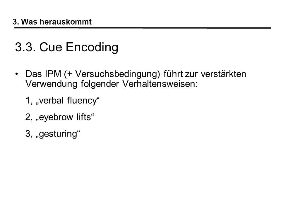 3. Was herauskommt 3.3. Cue Encoding. Das IPM (+ Versuchsbedingung) führt zur verstärkten Verwendung folgender Verhaltensweisen: