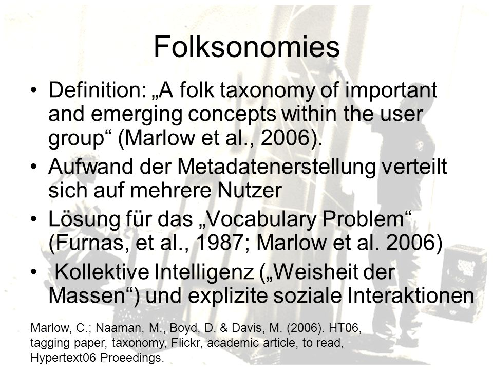 "Folksonomies Definition: ""A folk taxonomy of important and emerging concepts within the user group (Marlow et al., 2006)."