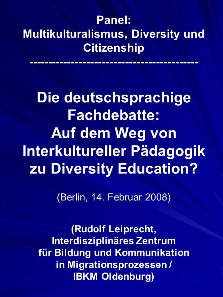 Panel: Multikulturalismus, Diversity und Citizenship -------------------------------------------- Die deutschsprachige Fachdebatte: Auf dem Weg von Interkultureller Pädagogik zu Diversity Education.