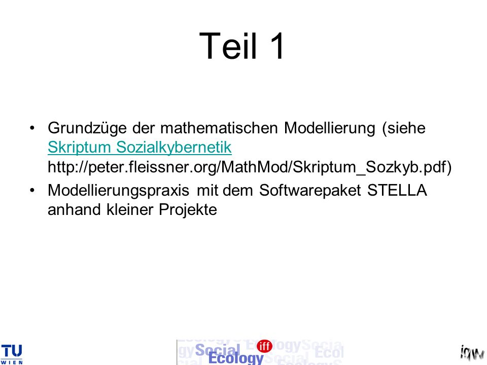 Teil 1 Grundzüge der mathematischen Modellierung (siehe Skriptum Sozialkybernetik http://peter.fleissner.org/MathMod/Skriptum_Sozkyb.pdf)