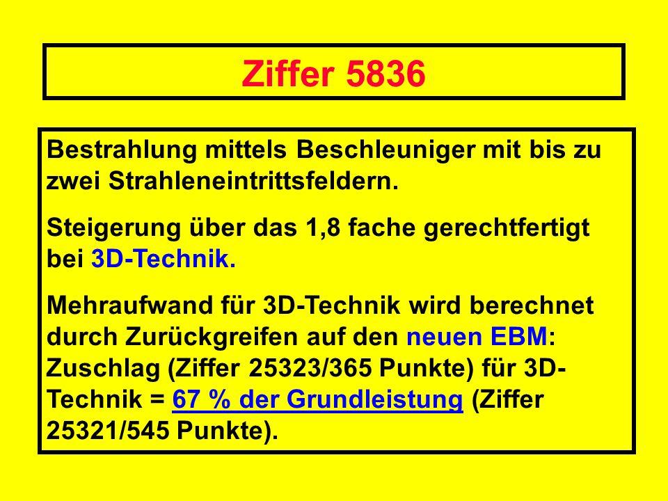 Ziffer 5836 Bestrahlung mittels Beschleuniger mit bis zu zwei Strahleneintrittsfeldern. Steigerung über das 1,8 fache gerechtfertigt bei 3D-Technik.