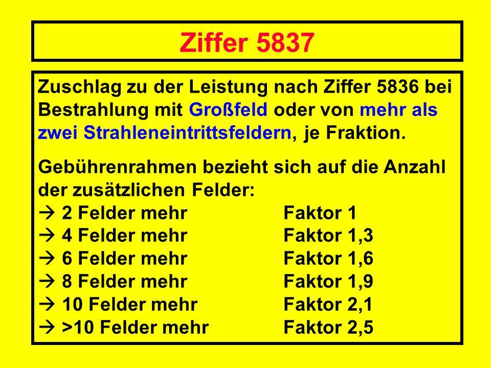 Ziffer 5837 Zuschlag zu der Leistung nach Ziffer 5836 bei Bestrahlung mit Großfeld oder von mehr als zwei Strahleneintrittsfeldern, je Fraktion.