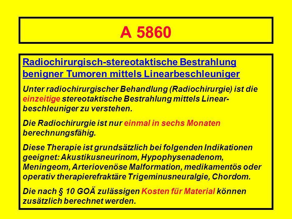 A 5860 Radiochirurgisch-stereotaktische Bestrahlung benigner Tumoren mittels Linearbeschleuniger.