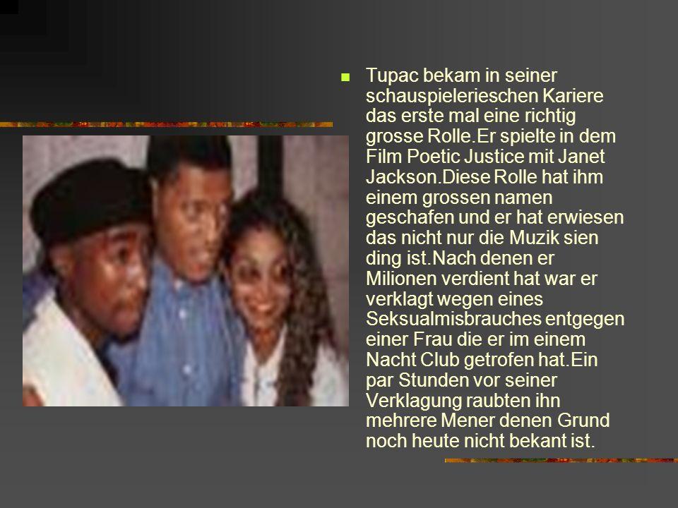 Tupac bekam in seiner schauspielerieschen Kariere das erste mal eine richtig grosse Rolle.Er spielte in dem Film Poetic Justice mit Janet Jackson.Diese Rolle hat ihm einem grossen namen geschafen und er hat erwiesen das nicht nur die Muzik sien ding ist.Nach denen er Milionen verdient hat war er verklagt wegen eines Seksualmisbrauches entgegen einer Frau die er im einem Nacht Club getrofen hat.Ein par Stunden vor seiner Verklagung raubten ihn mehrere Mener denen Grund noch heute nicht bekant ist.