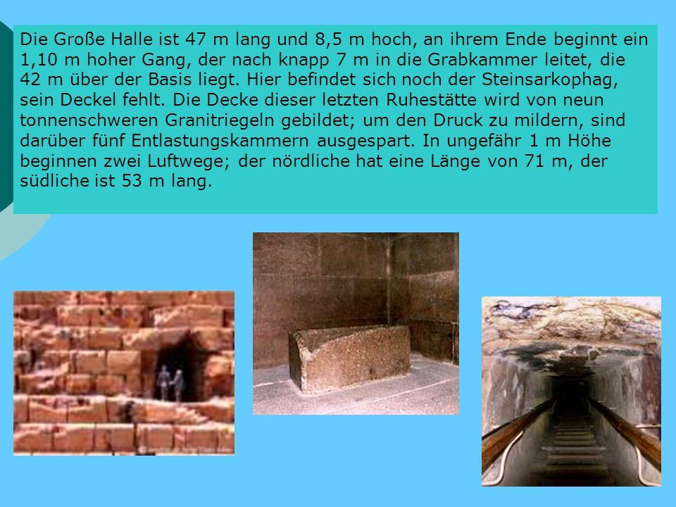 Die Große Halle ist 47 m lang und 8,5 m hoch, an ihrem Ende beginnt ein 1,10 m hoher Gang, der nach knapp 7 m in die Grabkammer leitet, die 42 m über der Basis liegt.