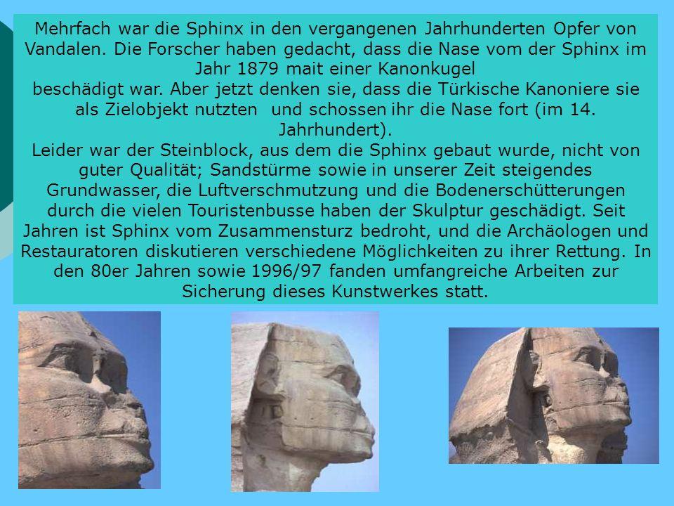 Mehrfach war die Sphinx in den vergangenen Jahrhunderten Opfer von Vandalen. Die Forscher haben gedacht, dass die Nase vom der Sphinx im Jahr 1879 mait einer Kanonkugel