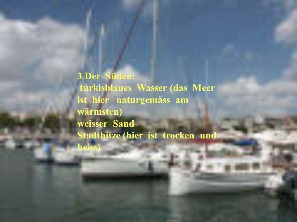 3.Der Süden: türkisblaues Wasser (das Meer ist hier naturgemäss am wärmsten) weisser Sand.
