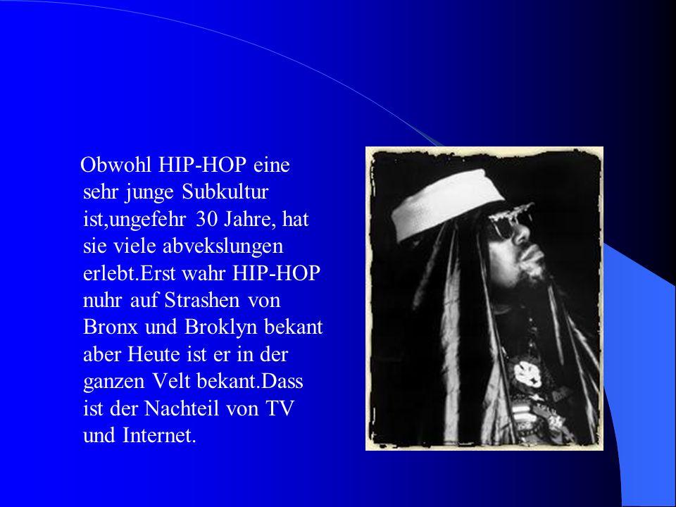 Obwohl HIP-HOP eine sehr junge Subkultur ist,ungefehr 30 Jahre, hat sie viele abvekslungen erlebt.Erst wahr HIP-HOP nuhr auf Strashen von Bronx und Broklyn bekant aber Heute ist er in der ganzen Velt bekant.Dass ist der Nachteil von TV und Internet.