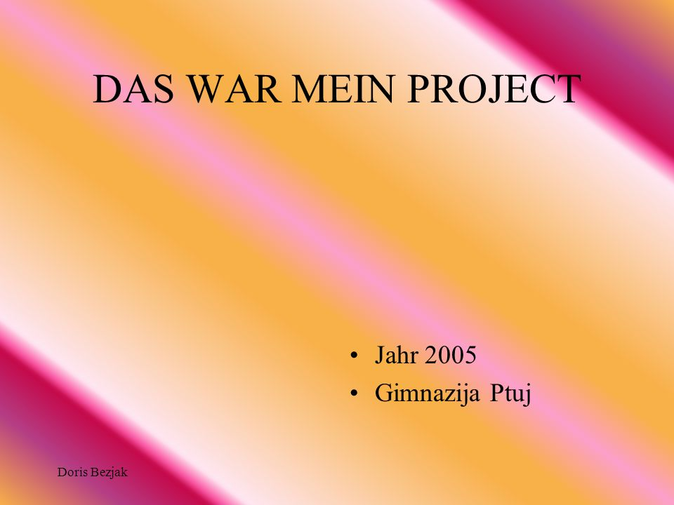 DAS WAR MEIN PROJECT Jahr 2005 Gimnazija Ptuj Doris Bezjak
