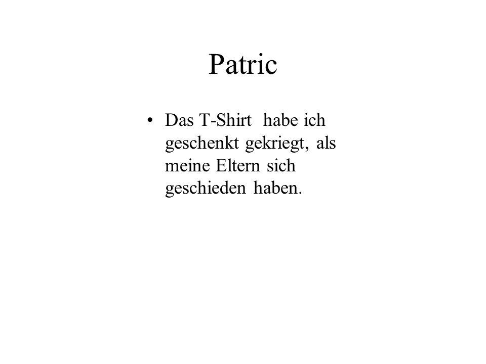 Patric Das T-Shirt habe ich geschenkt gekriegt, als meine Eltern sich geschieden haben.