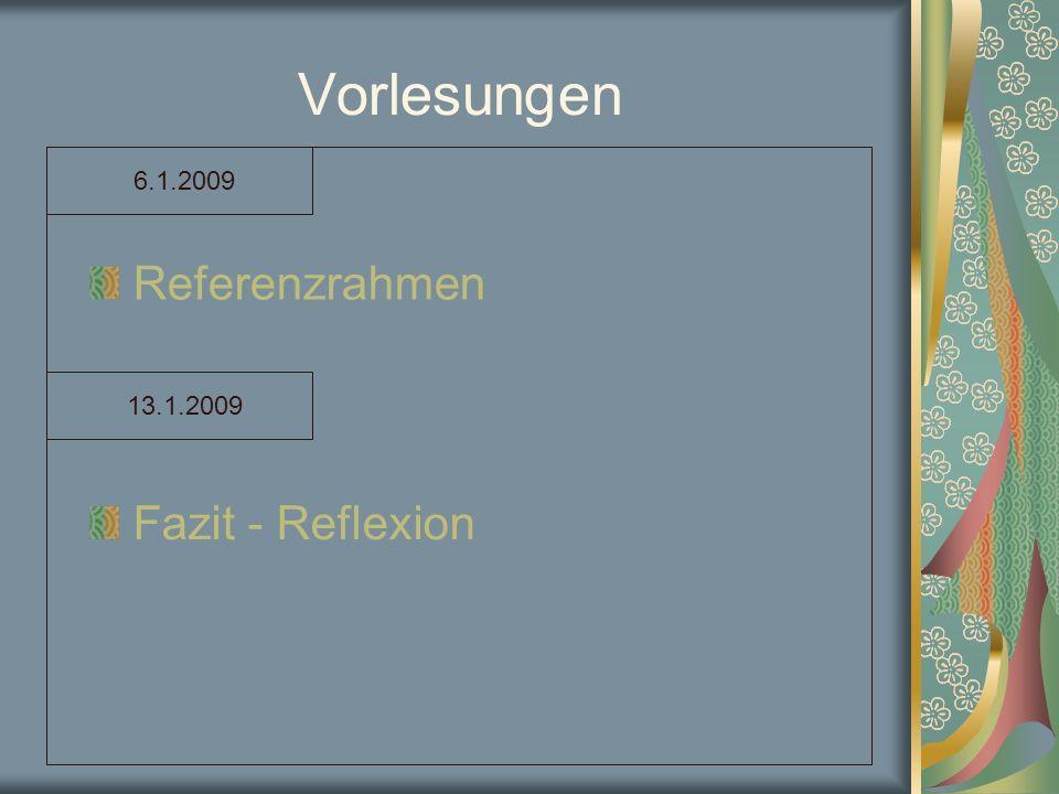 Vorlesungen 6.1.2009 Referenzrahmen 13.1.2009 Fazit - Reflexion