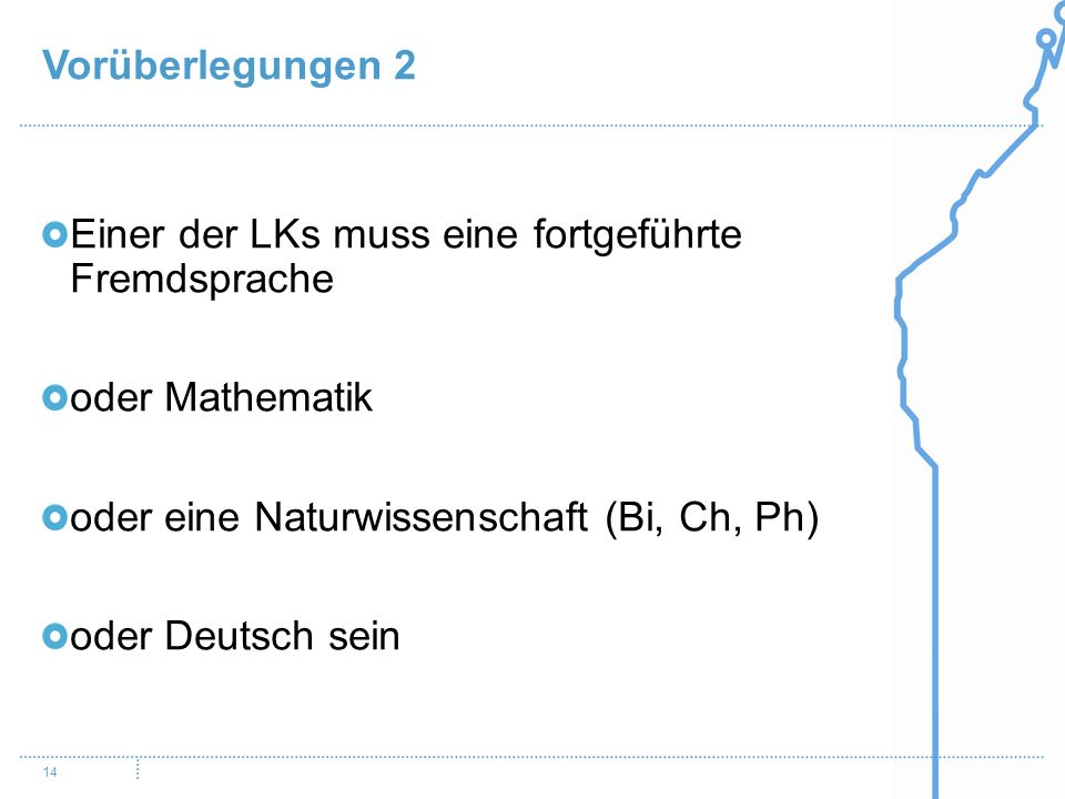 Vorüberlegungen 2 Einer der LKs muss eine fortgeführte Fremdsprache. oder Mathematik. oder eine Naturwissenschaft (Bi, Ch, Ph)