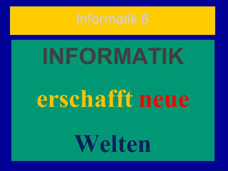 Informatik 8 INFORMATIK erschafft neue Welten