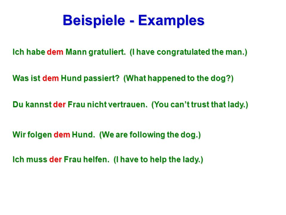 Beispiele - Examples Ich habe dem Mann gratuliert. (I have congratulated the man.) Was ist dem Hund passiert (What happened to the dog )