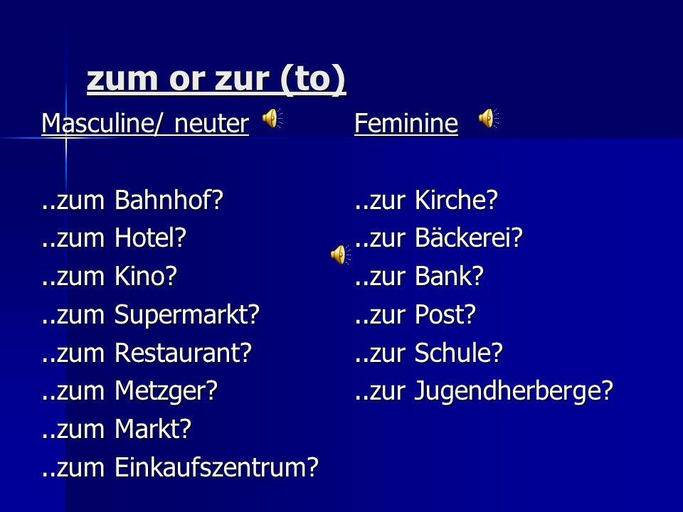 zum or zur (to) Masculine/ neuter ..zum Bahnhof ..zum Hotel