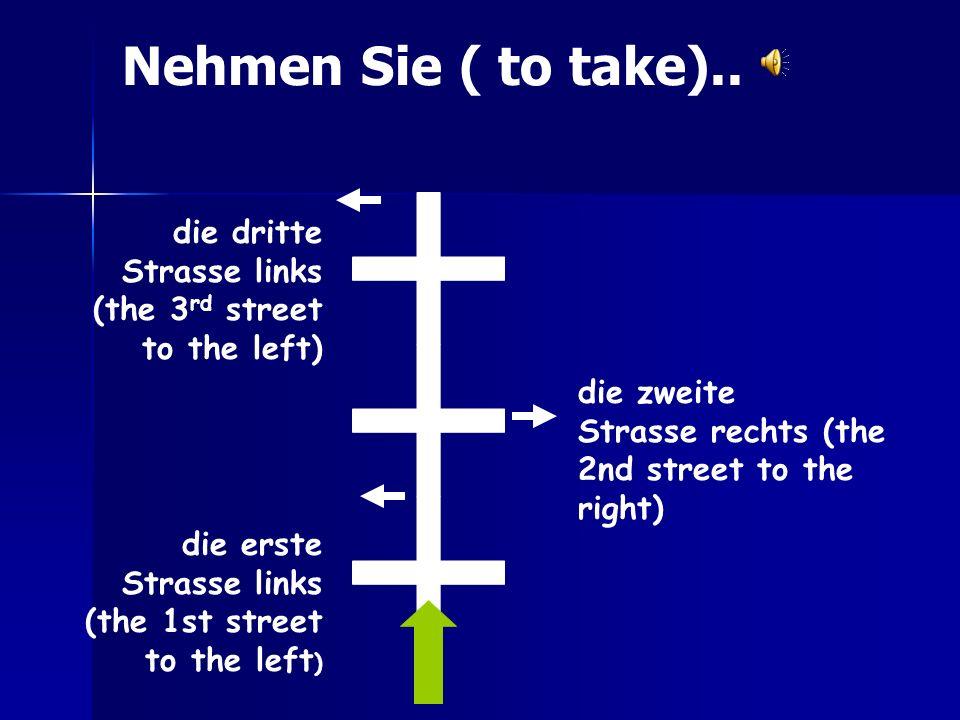 Nehmen Sie ( to take).. die dritte Strasse links