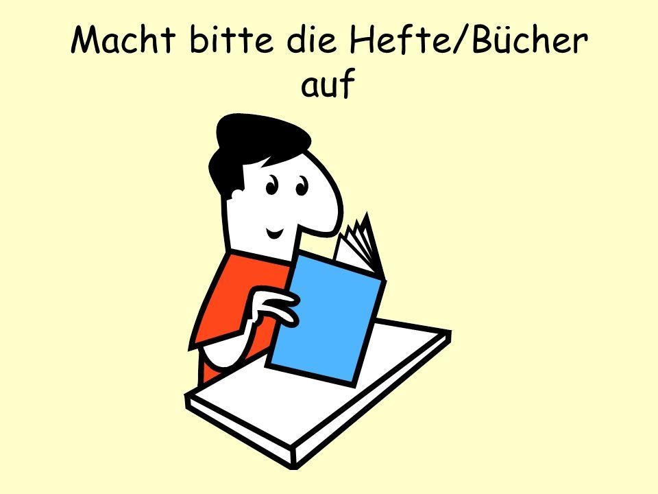 Macht bitte die Hefte/Bücher auf