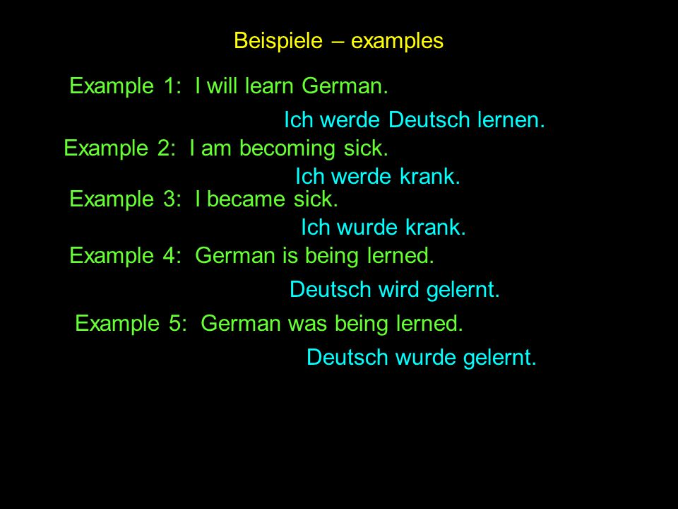 Beispiele – examples Example 1: I will learn German. Ich werde Deutsch lernen. Example 2: I am becoming sick.