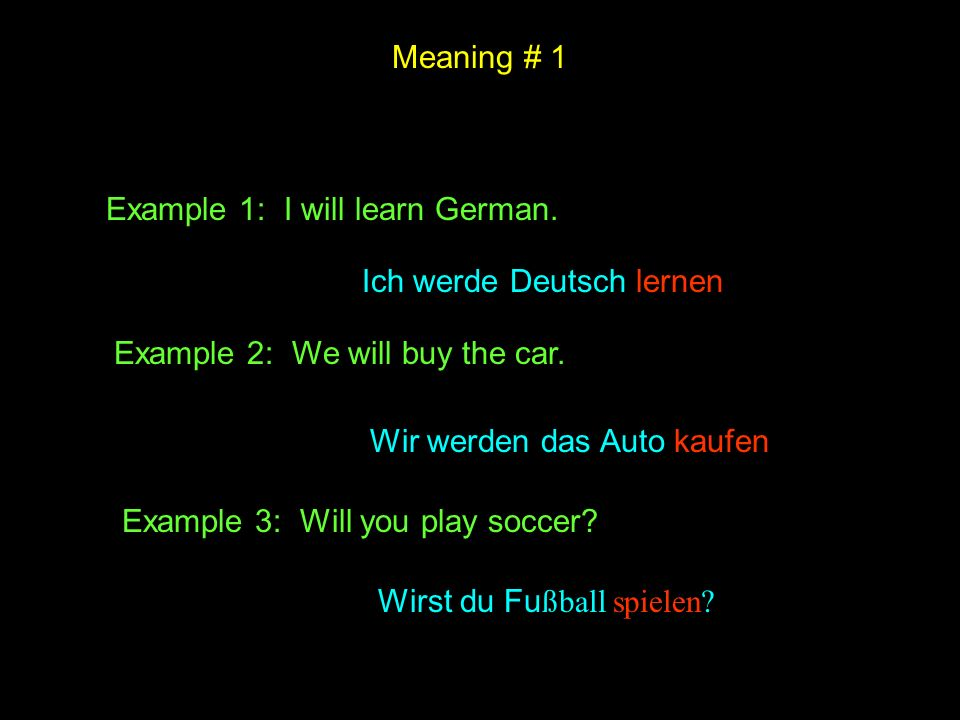 Meaning # 1 Example 1: I will learn German. Ich werde Deutsch lernen. Example 2: We will buy the car.