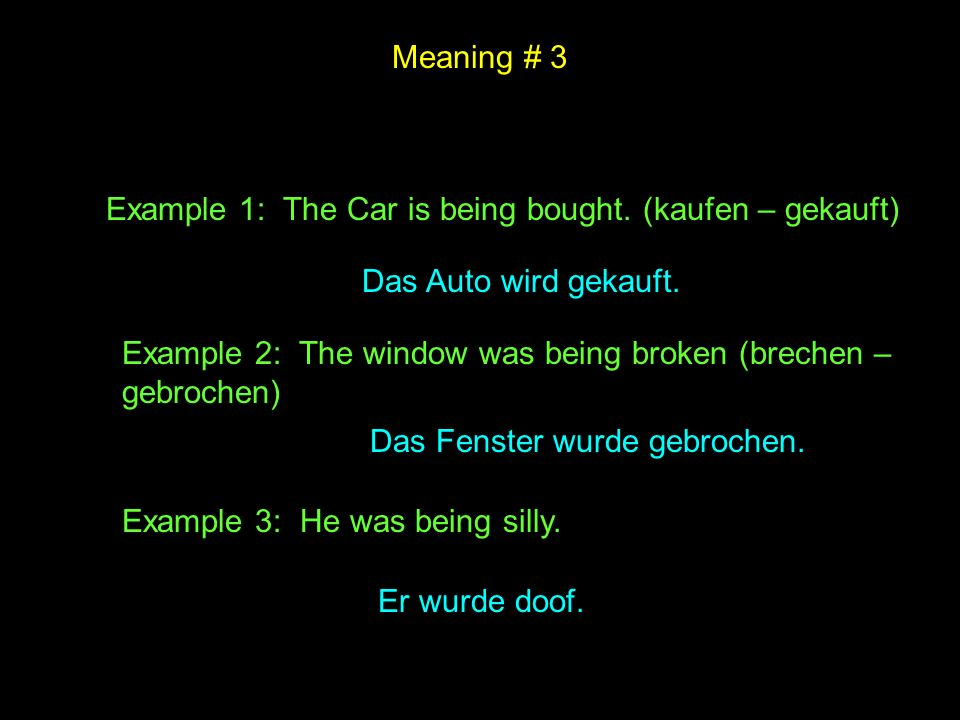 Meaning # 3 Example 1: The Car is being bought. (kaufen – gekauft) Das Auto wird gekauft.
