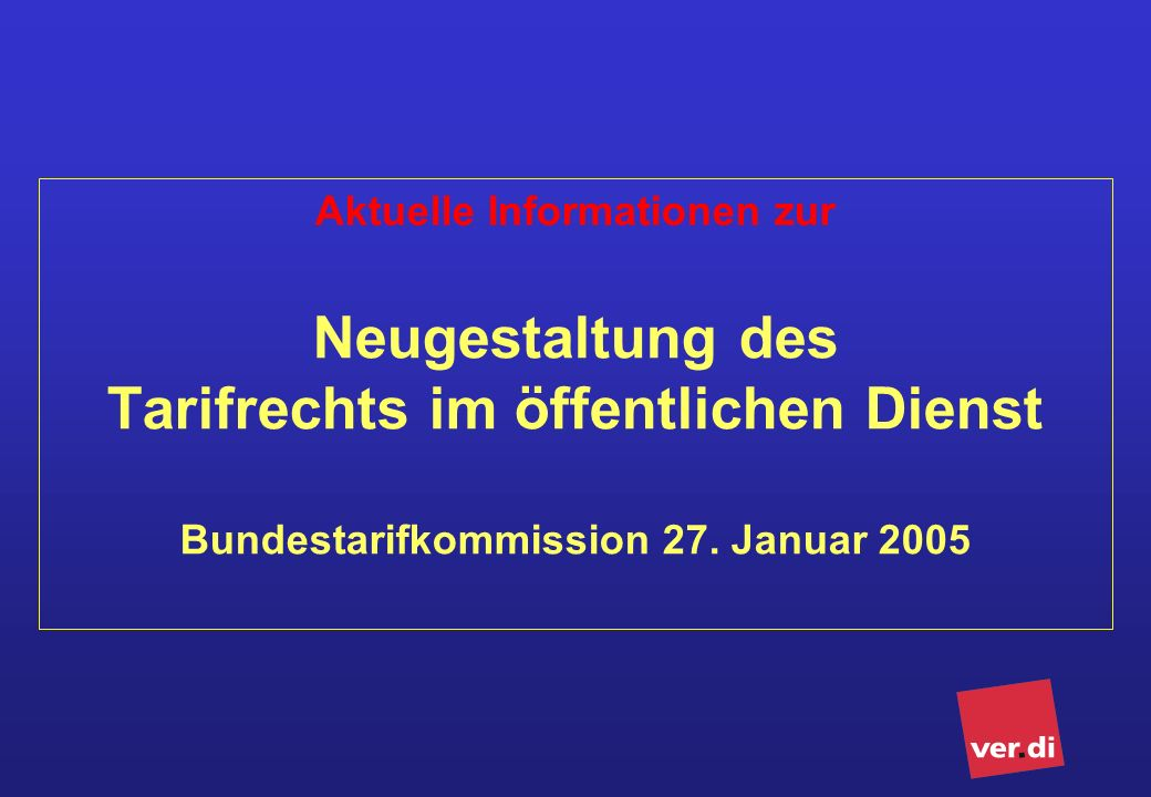 Aktuelle Informationen zur Neugestaltung des Tarifrechts im öffentlichen Dienst Bundestarifkommission 27. Januar 2005