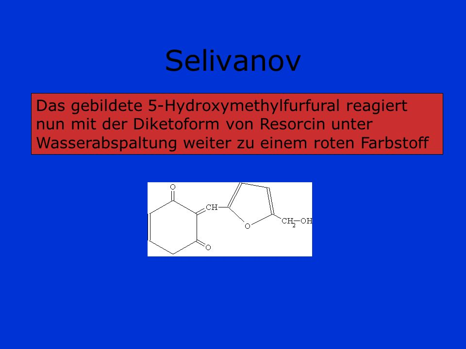 Selivanov Das gebildete 5-Hydroxymethylfurfural reagiert nun mit der Diketoform von Resorcin unter Wasserabspaltung weiter zu einem roten Farbstoff.