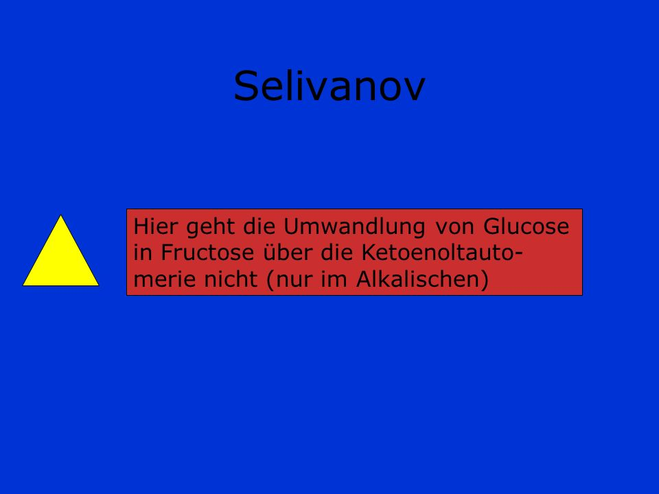 Selivanov Hier geht die Umwandlung von Glucose in Fructose über die Ketoenoltauto-merie nicht (nur im Alkalischen)