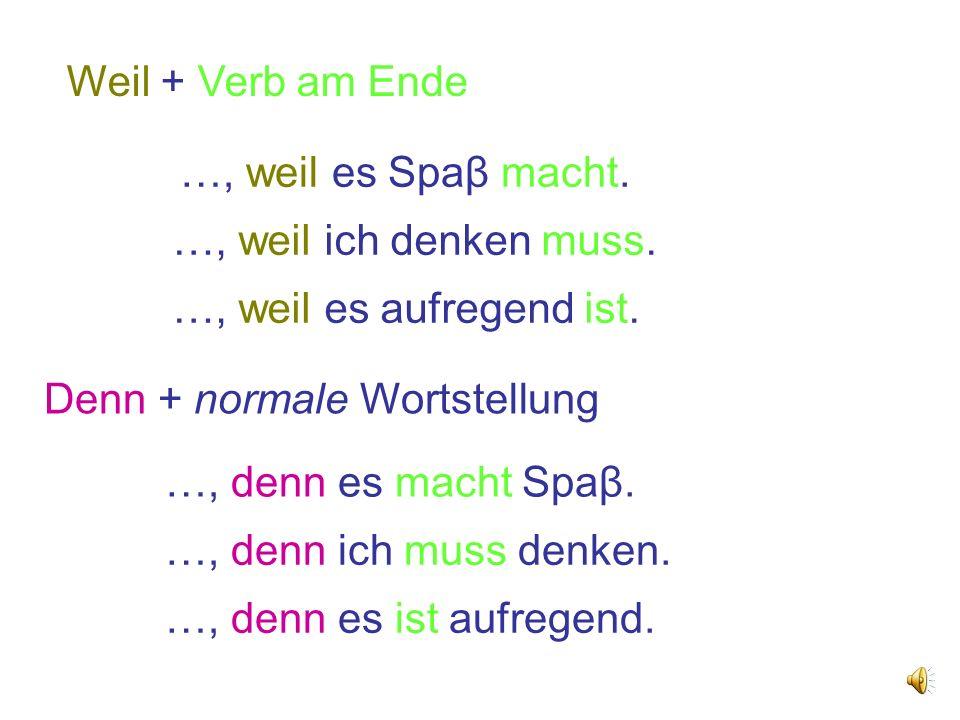 Weil + Verb am Ende …, weil es Spaβ macht. …, weil ich denken muss. …, weil es aufregend ist. Denn + normale Wortstellung.