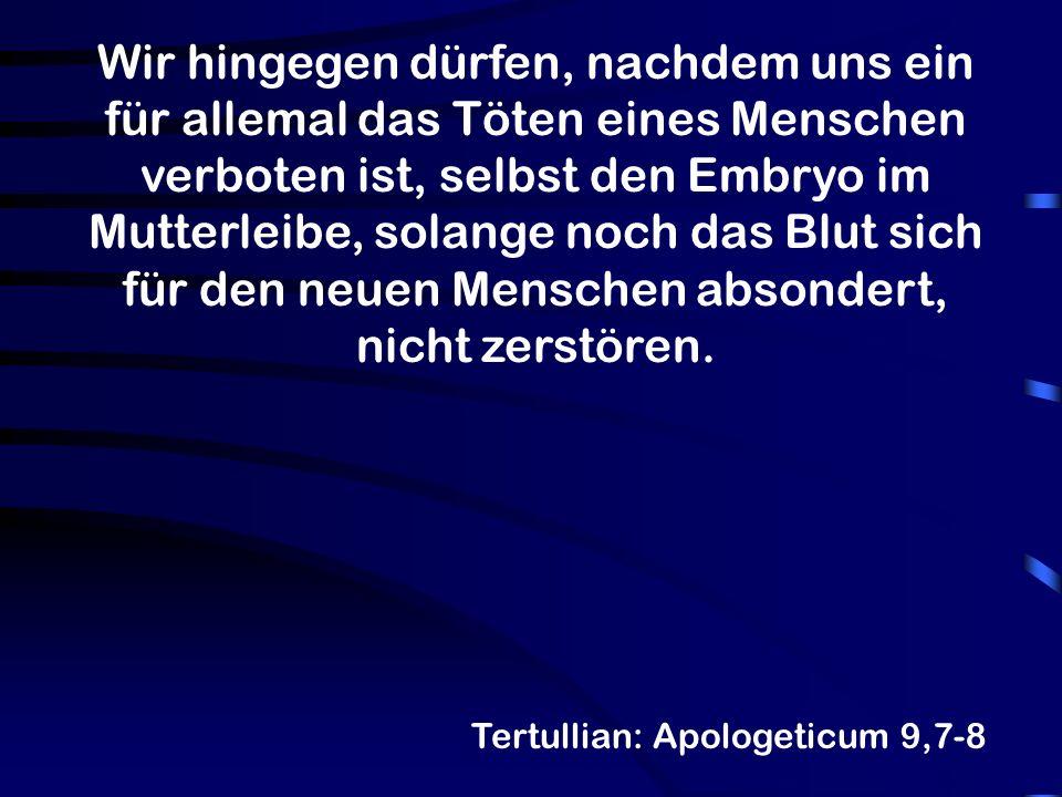 Wir hingegen dürfen, nachdem uns ein für allemal das Töten eines Menschen verboten ist, selbst den Embryo im Mutterleibe, solange noch das Blut sich für den neuen Menschen absondert, nicht zerstören.