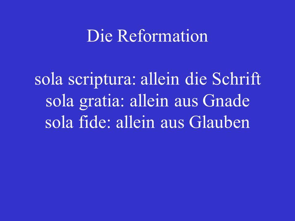 Die Reformation sola scriptura: allein die Schrift sola gratia: allein aus Gnade sola fide: allein aus Glauben