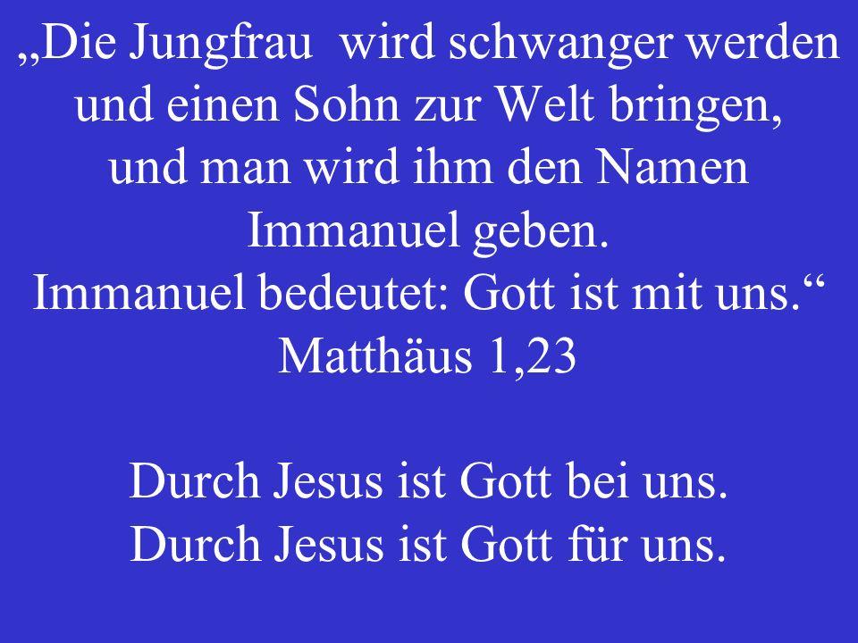 """""""Die Jungfrau wird schwanger werden und einen Sohn zur Welt bringen, und man wird ihm den Namen Immanuel geben."""