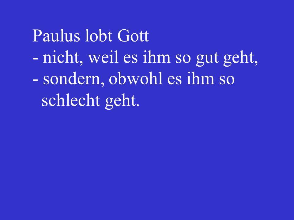 Paulus lobt Gott. - nicht, weil es ihm so gut geht,