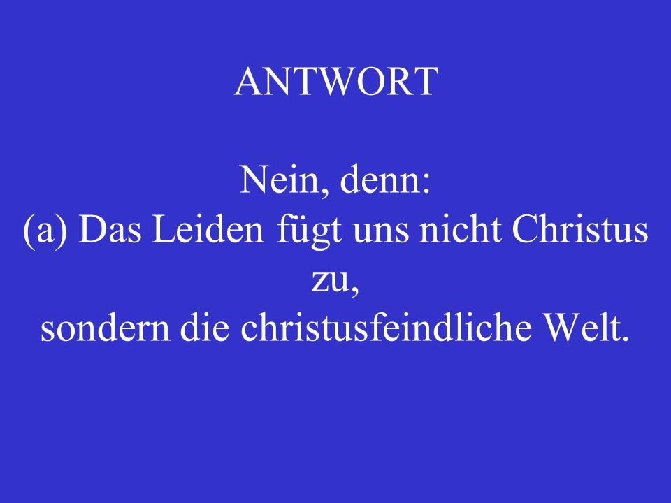 ANTWORT Nein, denn: (a) Das Leiden fügt uns nicht Christus zu, sondern die christusfeindliche Welt.