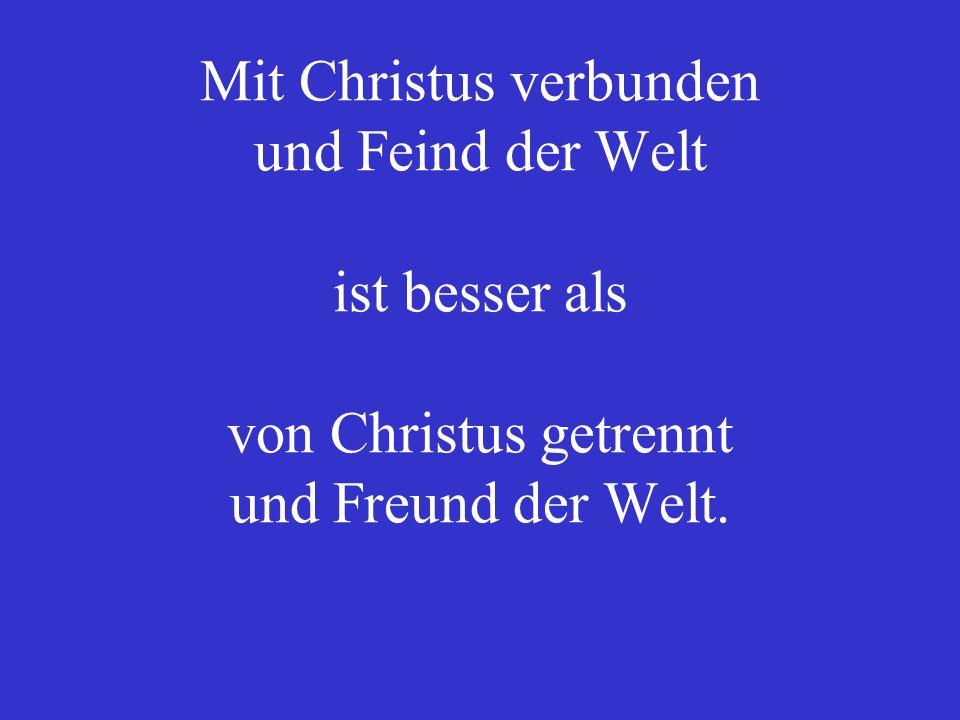 Mit Christus verbunden und Feind der Welt ist besser als von Christus getrennt und Freund der Welt.