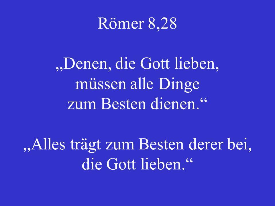 """Römer 8,28 """"Denen, die Gott lieben, müssen alle Dinge zum Besten dienen. """"Alles trägt zum Besten derer bei, die Gott lieben."""