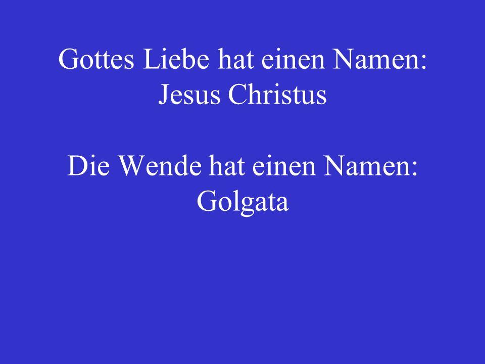 Gottes Liebe hat einen Namen: Jesus Christus Die Wende hat einen Namen: Golgata