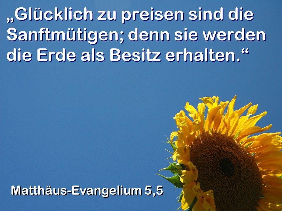 """""""Glücklich zu preisen sind die Sanftmütigen; denn sie werden die Erde als Besitz erhalten."""