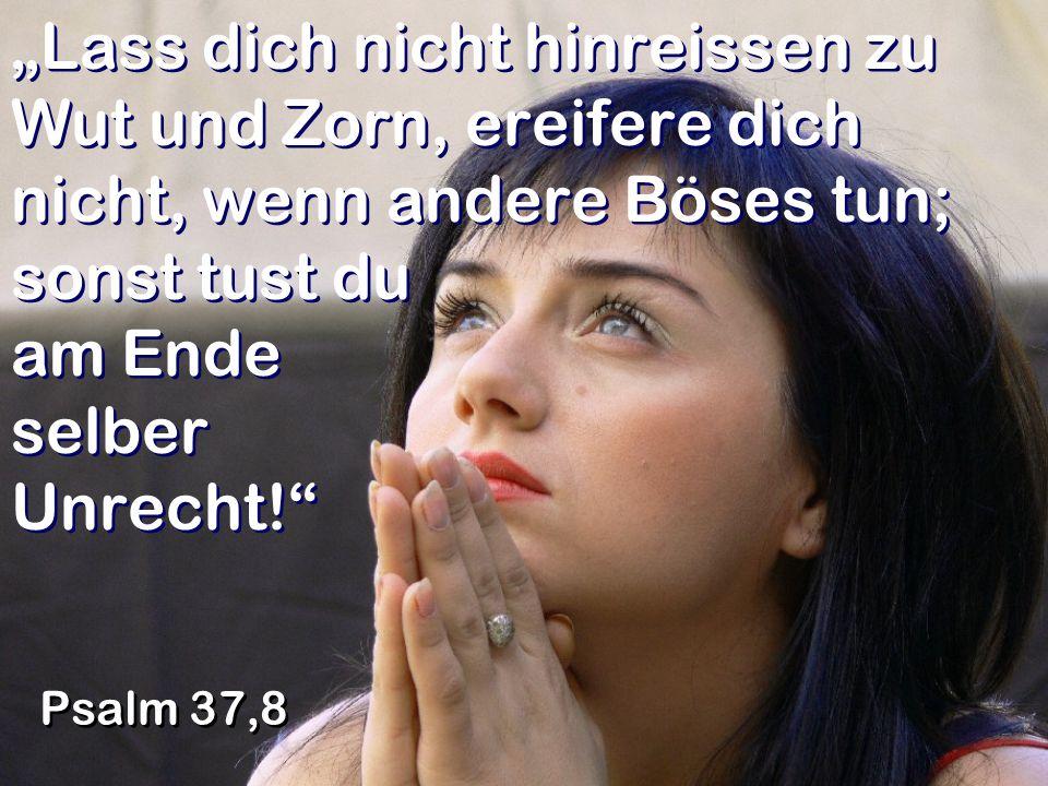 """""""Lass dich nicht hinreissen zu Wut und Zorn, ereifere dich nicht, wenn andere Böses tun; sonst tust du am Ende selber Unrecht!"""