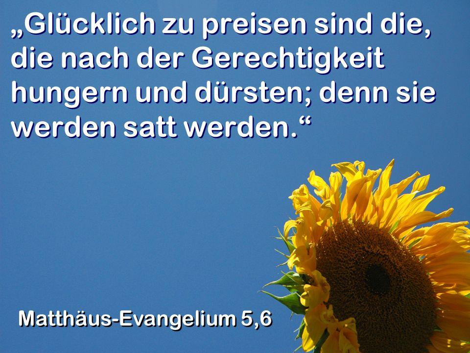 """""""Glücklich zu preisen sind die, die nach der Gerechtigkeit hungern und dürsten; denn sie werden satt werden."""