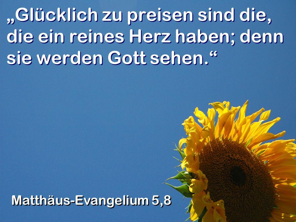 """""""Glücklich zu preisen sind die, die ein reines Herz haben; denn sie werden Gott sehen."""