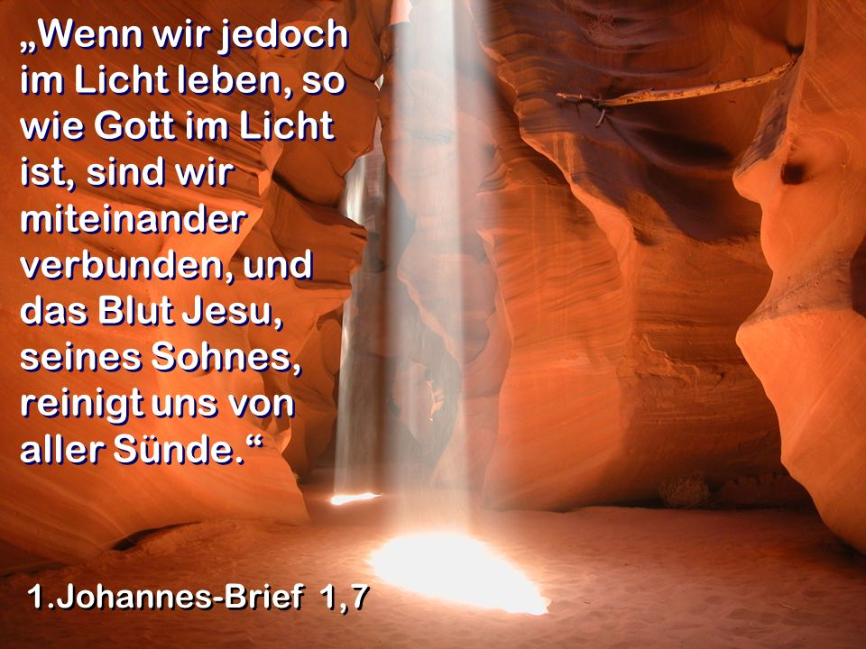 """""""Wenn wir jedoch im Licht leben, so wie Gott im Licht ist, sind wir miteinander verbunden, und das Blut Jesu, seines Sohnes, reinigt uns von aller Sünde."""