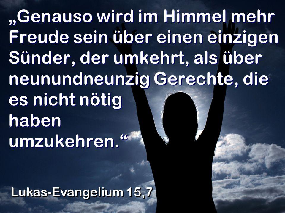 """""""Genauso wird im Himmel mehr Freude sein über einen einzigen Sünder, der umkehrt, als über neunundneunzig Gerechte, die es nicht nötig haben umzukehren."""
