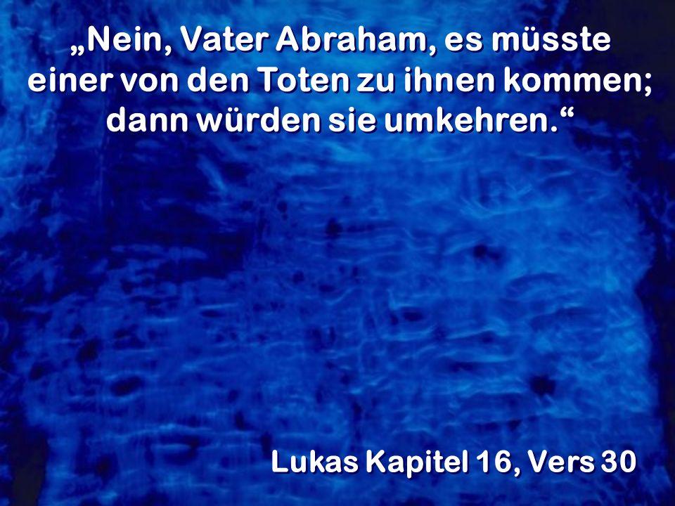 """""""Nein, Vater Abraham, es müsste einer von den Toten zu ihnen kommen; dann würden sie umkehren."""