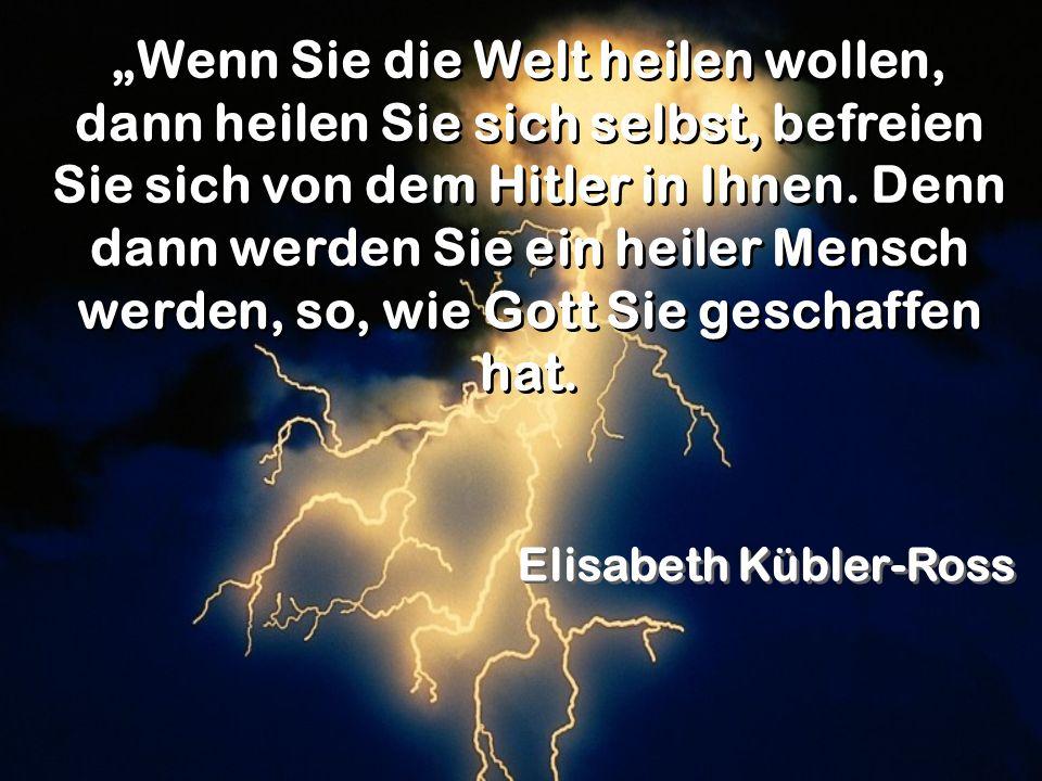 """""""Wenn Sie die Welt heilen wollen, dann heilen Sie sich selbst, befreien Sie sich von dem Hitler in Ihnen. Denn dann werden Sie ein heiler Mensch werden, so, wie Gott Sie geschaffen hat."""