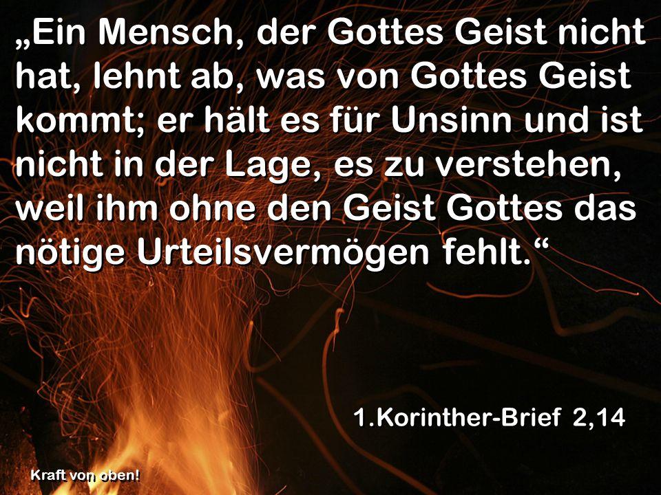 """""""Ein Mensch, der Gottes Geist nicht hat, lehnt ab, was von Gottes Geist kommt; er hält es für Unsinn und ist nicht in der Lage, es zu verstehen, weil ihm ohne den Geist Gottes das nötige Urteilsvermögen fehlt."""