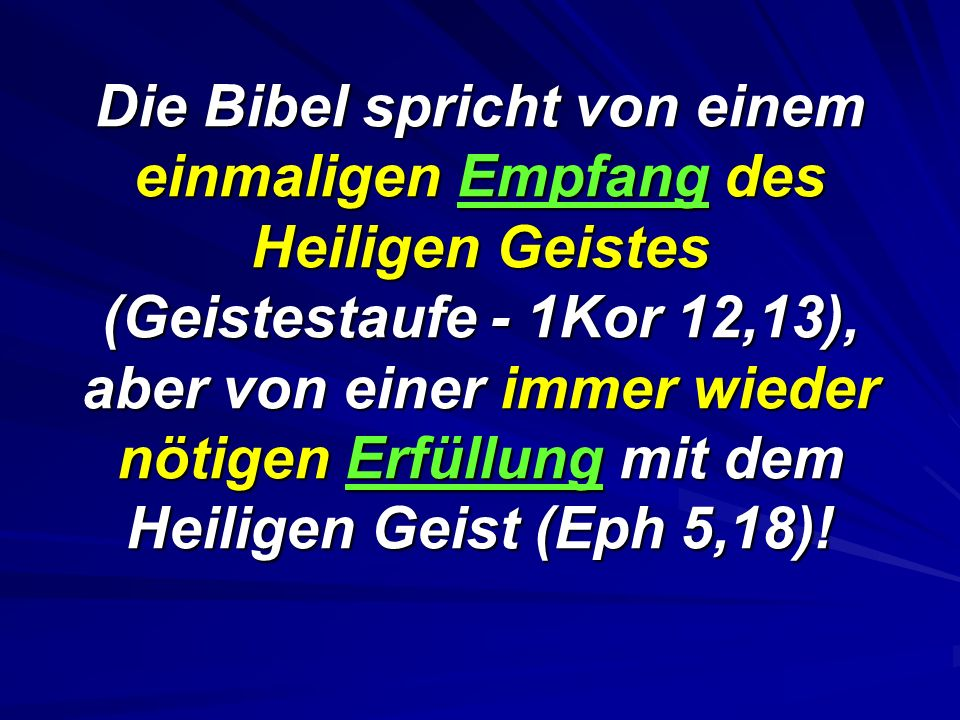 Die Bibel spricht von einem einmaligen Empfang des Heiligen Geistes (Geistestaufe - 1Kor 12,13), aber von einer immer wieder nötigen Erfüllung mit dem Heiligen Geist (Eph 5,18)!