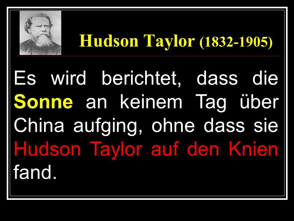 Hudson Taylor (1832-1905)Es wird berichtet, dass die Sonne an keinem Tag über China aufging, ohne dass sie Hudson Taylor auf den Knien fand.